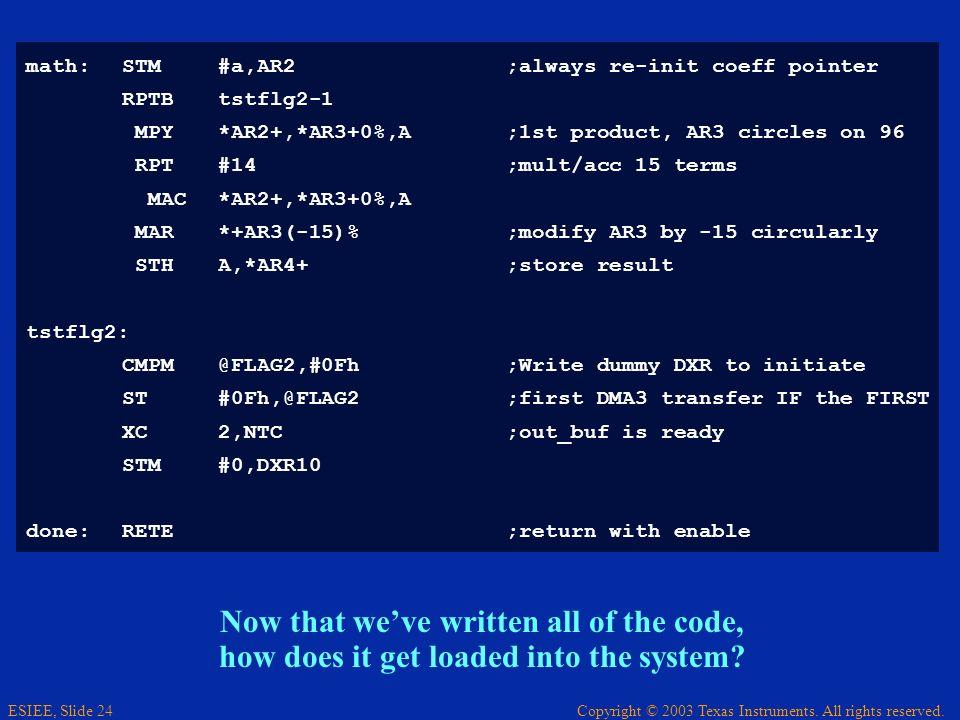 Copyright © 2003 Texas Instruments. All rights reserved. ESIEE, Slide 24 math:STM#a,AR2;always re-init coeff pointer RPTBtstflg2-1 MPY*AR2+,*AR3+0%,A
