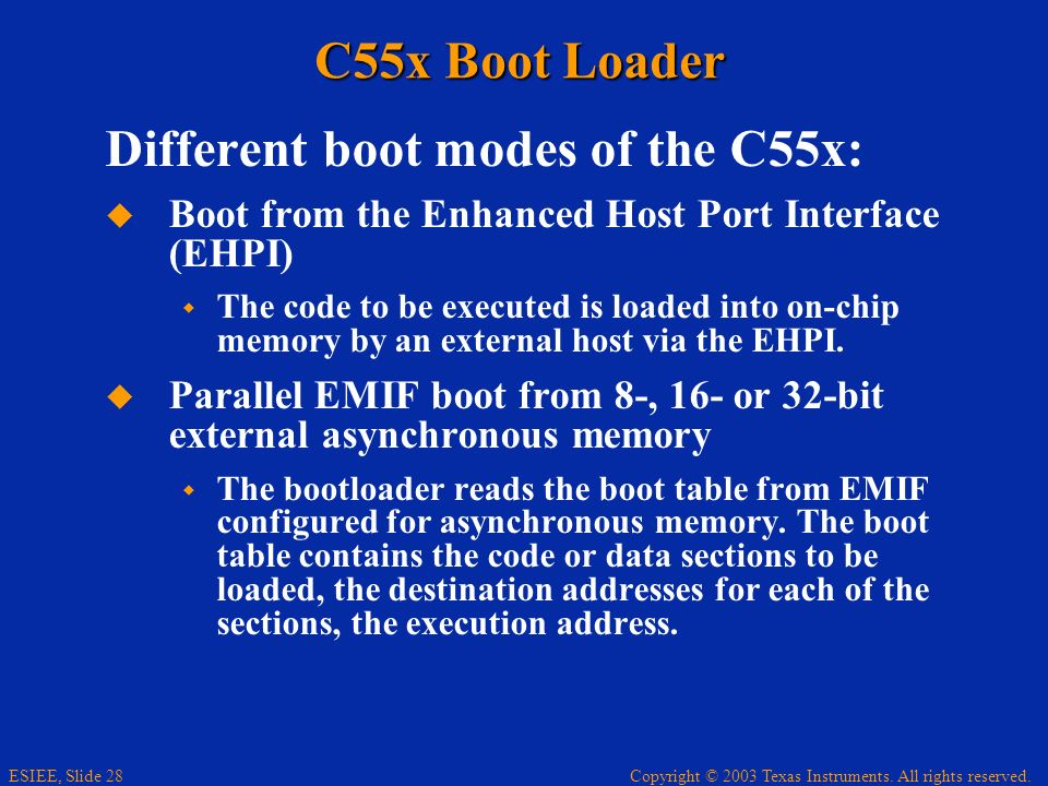 Copyright © 2003 Texas Instruments. All rights reserved. ESIEE, Slide 28 C55x Boot Loader Different boot modes of the C55x: Boot from the Enhanced Hos