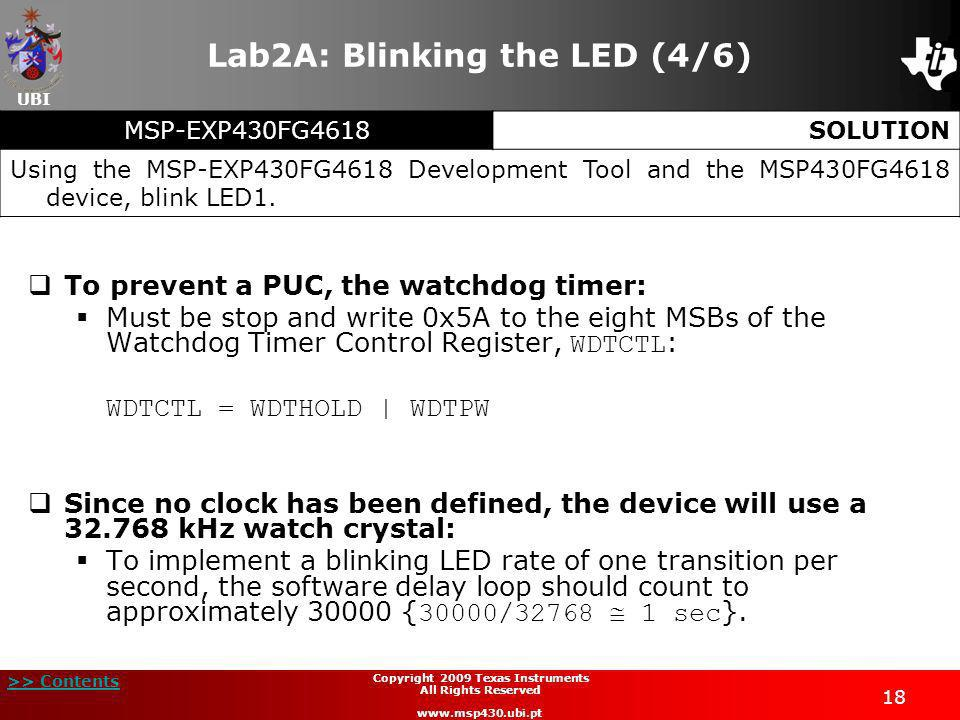 UBI >> Contents 18 Copyright 2009 Texas Instruments All Rights Reserved www.msp430.ubi.pt Lab2A: Blinking the LED (4/6) To prevent a PUC, the watchdog