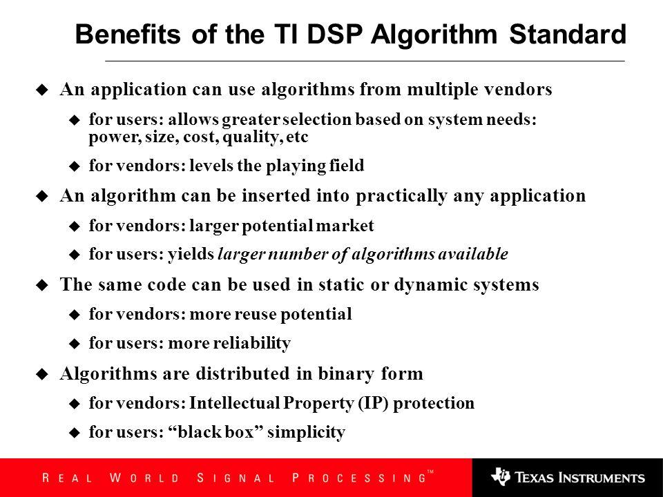 ALGORITHM PRODUCERS write once, deploy widely Application Algorithm ease of integration SYSTEM INTEGRATORS TMS320 TM DSP Algorithm Standard Specificat