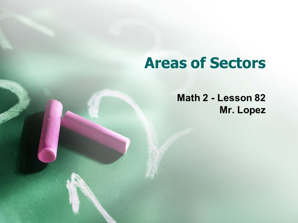 Areas of Sectors Math 2 - Lesson 82 Mr. Lopez