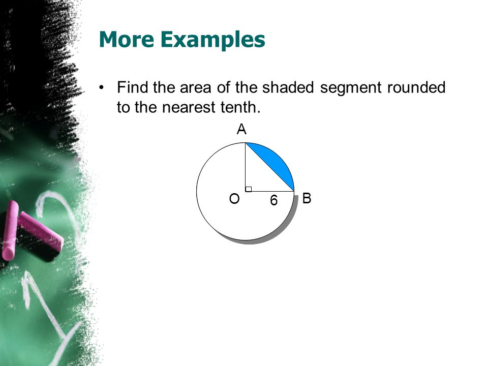 More Examples Find the area of the shaded segment rounded to the nearest tenth. A O B 6