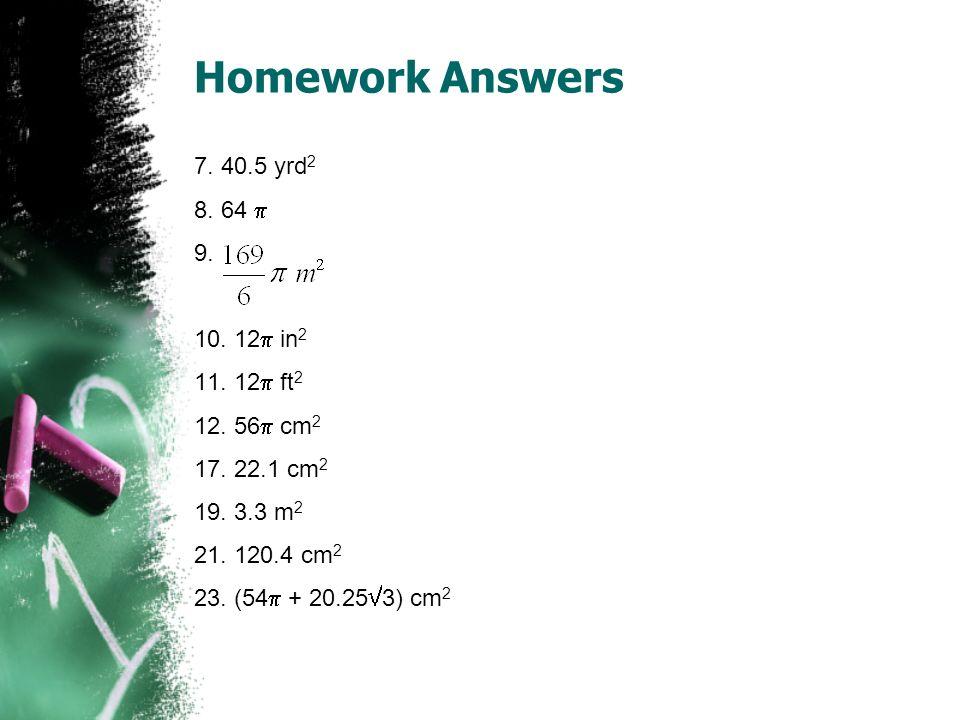 Homework Answers 7. 40.5 yrd 2 8. 64 9. 10. 12 in 2 11. 12 ft 2 12. 56 cm 2 17. 22.1 cm 2 19. 3.3 m 2 21. 120.4 cm 2 23. (54 + 20.25 3) cm 2