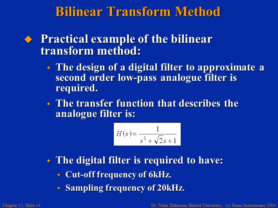 Dr. Naim Dahnoun, Bristol University, (c) Texas Instruments 2004 Chapter 15, Slide 14 Bilinear Transform Method Practical example of the bilinear tran