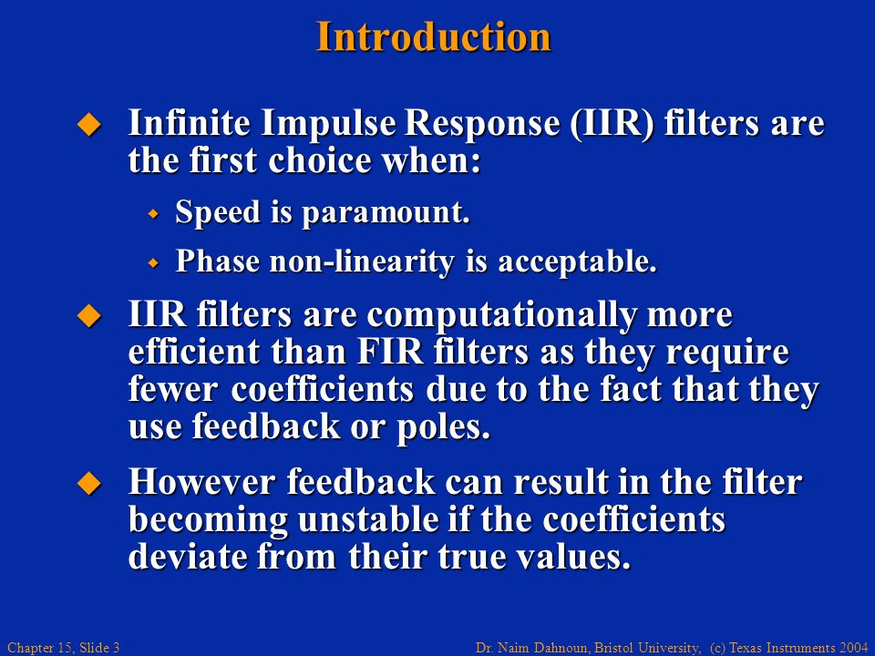Dr. Naim Dahnoun, Bristol University, (c) Texas Instruments 2004 Chapter 15, Slide 3Introduction Infinite Impulse Response (IIR) filters are the first