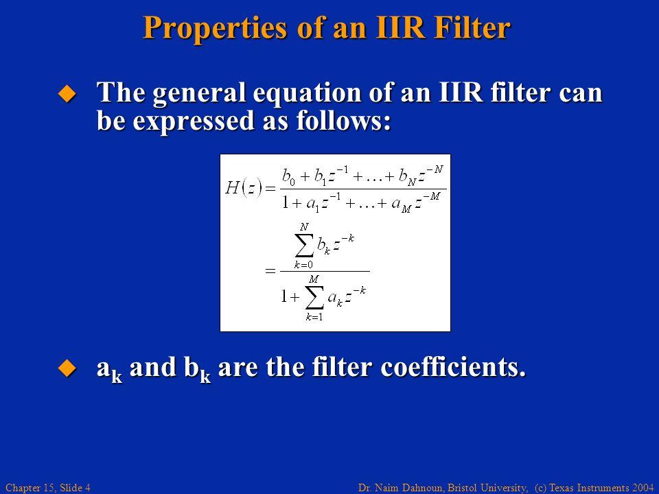 Dr. Naim Dahnoun, Bristol University, (c) Texas Instruments 2004 Chapter 15, Slide 4 Properties of an IIR Filter The general equation of an IIR filter