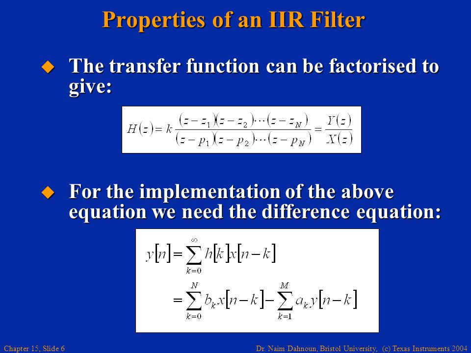 Dr. Naim Dahnoun, Bristol University, (c) Texas Instruments 2004 Chapter 15, Slide 6 Properties of an IIR Filter The transfer function can be factoris
