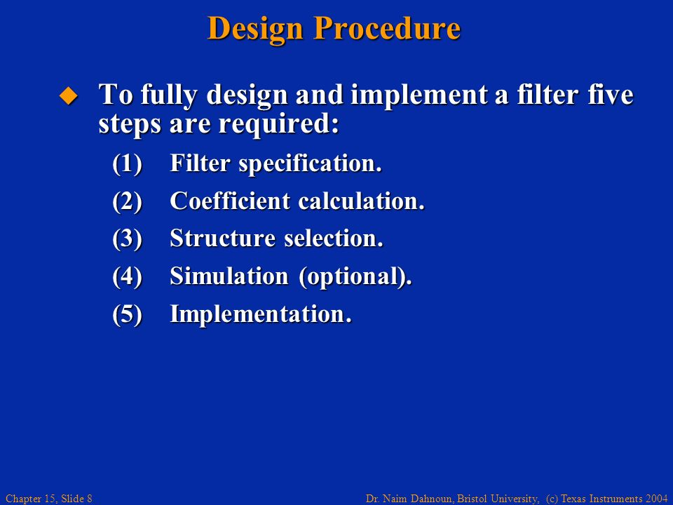 Dr. Naim Dahnoun, Bristol University, (c) Texas Instruments 2004 Chapter 15, Slide 8 Design Procedure To fully design and implement a filter five step