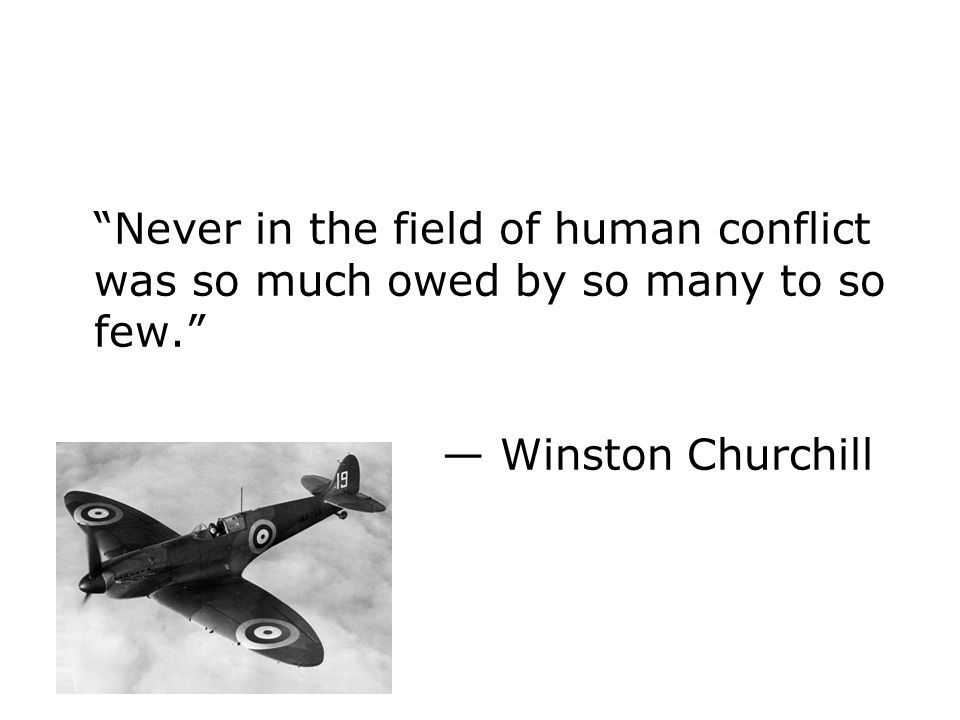 Never in the field of human conflict was so much owed by so many to so few. Winston Churchill