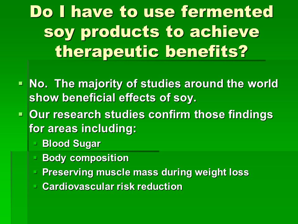 Do I have to use fermented soy products to achieve therapeutic benefits? No. The majority of studies around the world show beneficial effects of soy.