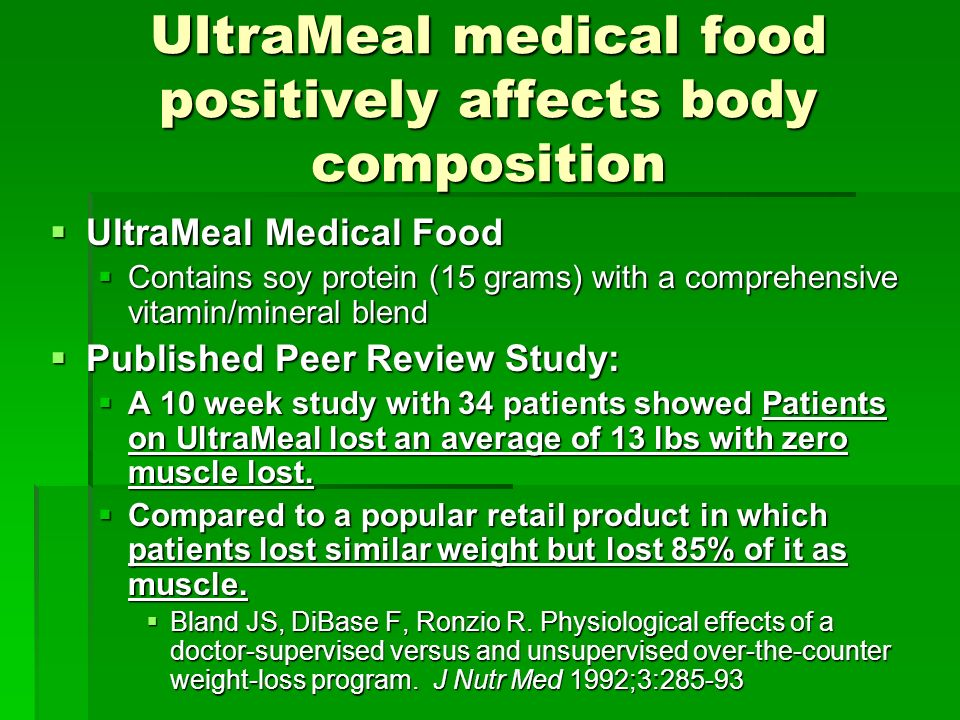 UltraMeal medical food positively affects body composition UltraMeal Medical Food UltraMeal Medical Food Contains soy protein (15 grams) with a comprehensive vitamin/mineral blend Contains soy protein (15 grams) with a comprehensive vitamin/mineral blend Published Peer Review Study: Published Peer Review Study: A 10 week study with 34 patients showed Patients on UltraMeal lost an average of 13 lbs with zero muscle lost.