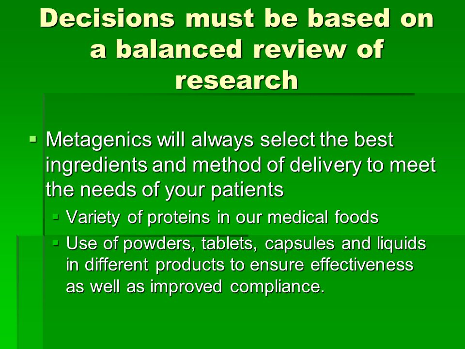 Decisions must be based on a balanced review of research Metagenics will always select the best ingredients and method of delivery to meet the needs of your patients Metagenics will always select the best ingredients and method of delivery to meet the needs of your patients Variety of proteins in our medical foods Variety of proteins in our medical foods Use of powders, tablets, capsules and liquids in different products to ensure effectiveness as well as improved compliance.