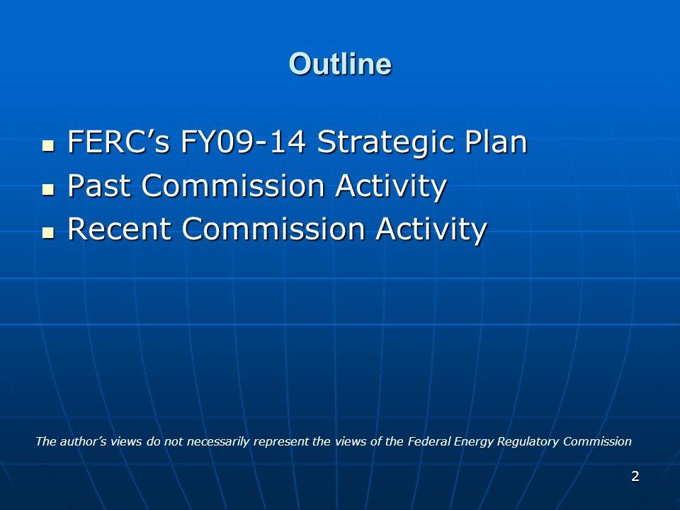 2 Outline FERCs FY09-14 Strategic Plan FERCs FY09-14 Strategic Plan Past Commission Activity Past Commission Activity Recent Commission Activity Recen