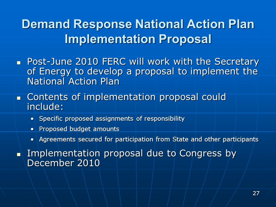 27 Demand Response National Action Plan Implementation Proposal Post-June 2010 FERC will work with the Secretary of Energy to develop a proposal to im