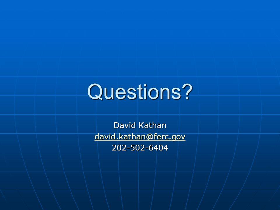 Questions? David Kathan david.kathan@ferc.gov 202-502-6404