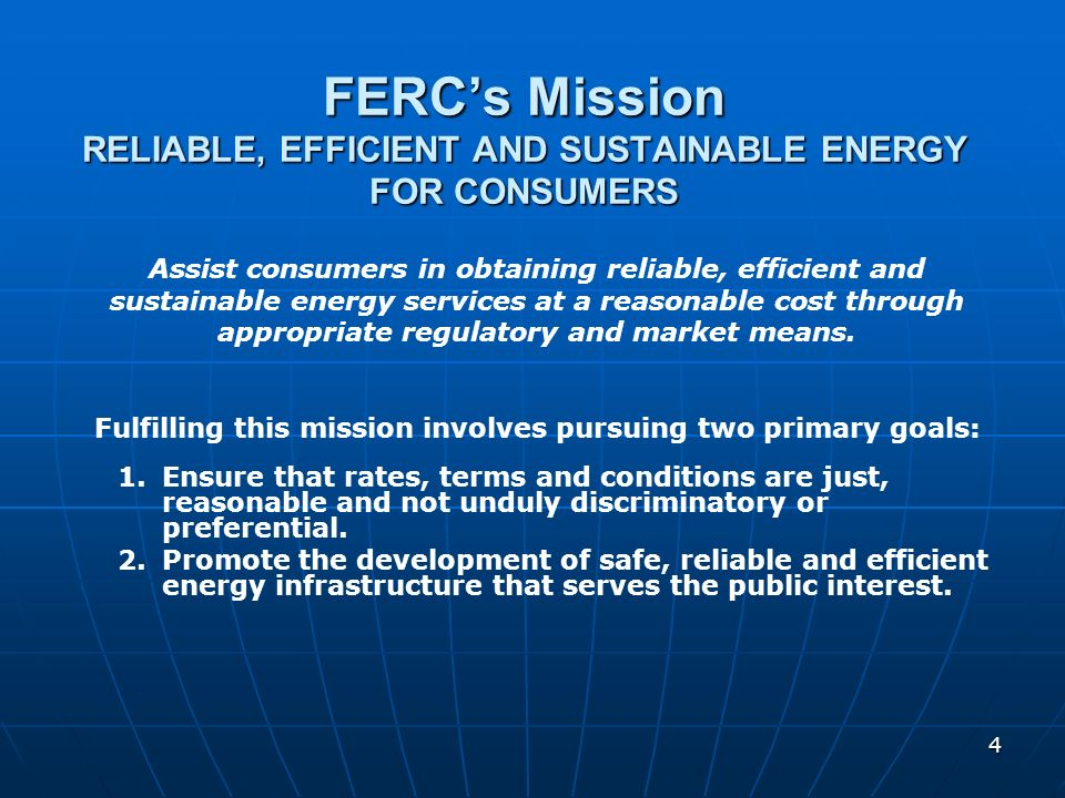 4 FERCs Mission RELIABLE, EFFICIENT AND SUSTAINABLE ENERGY FOR CONSUMERS 1. 1.Ensure that rates, terms and conditions are just, reasonable and not und
