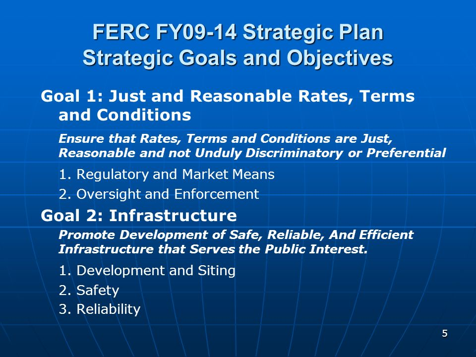 5 FERC FY09-14 Strategic Plan Strategic Goals and Objectives Goal 1: Just and Reasonable Rates, Terms and Conditions Ensure that Rates, Terms and Cond