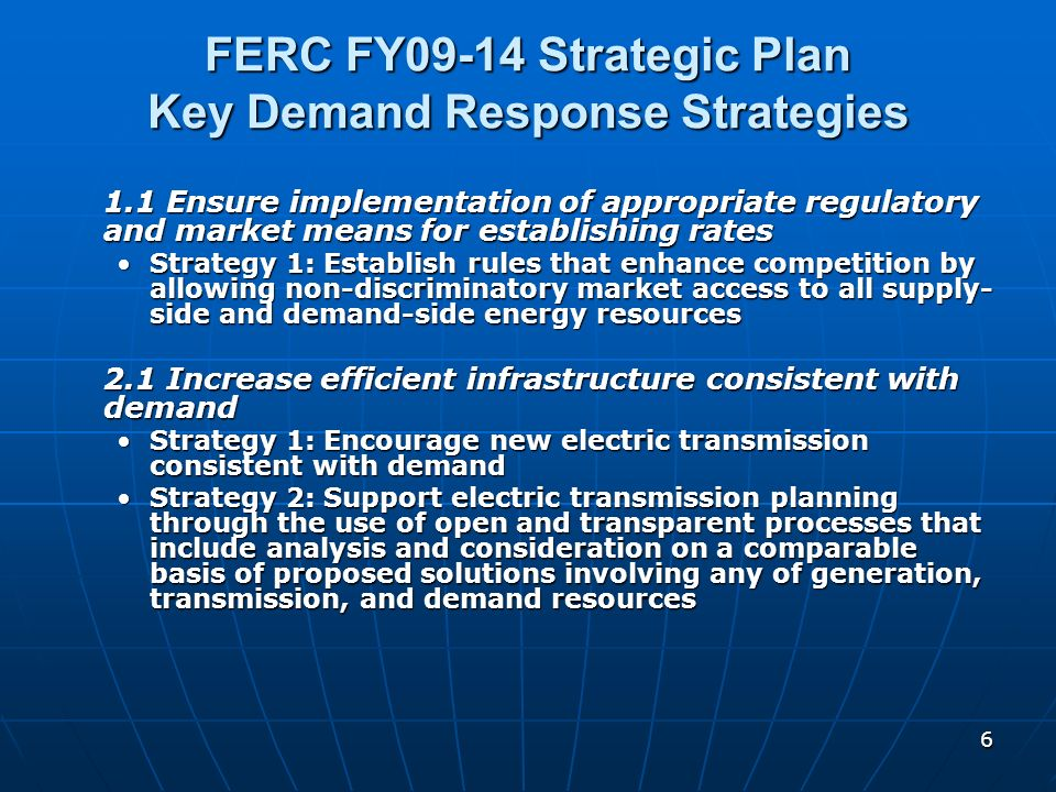 6 FERC FY09-14 Strategic Plan Key Demand Response Strategies 1.1 Ensure implementation of appropriate regulatory and market means for establishing rat