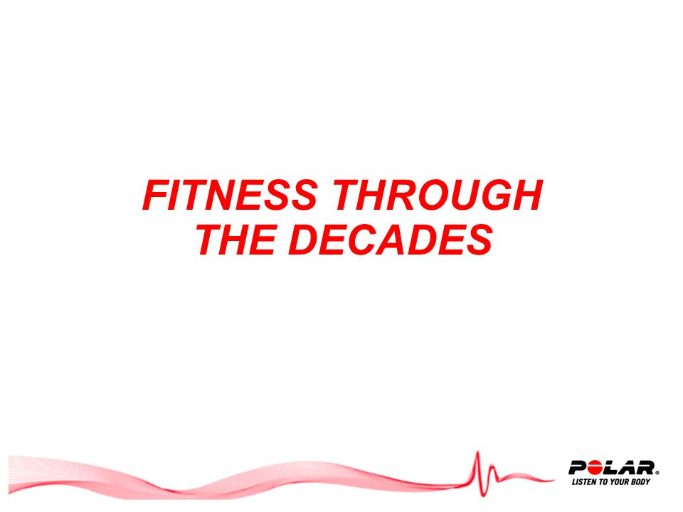 Agenda Fitness through the decades Personal Training Today: - Your membership at a glance - Building blocks for success Polar Cardio Coaching NESTA PF
