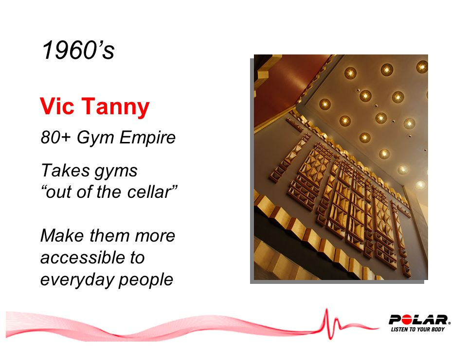 1960s Vic Tanny 80+ Gym Empire Takes gyms out of the cellar Make them more accessible to everyday people