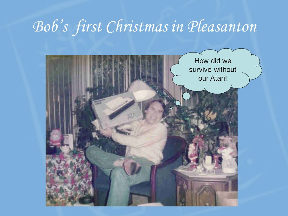 How did we survive without our Atari! Bobs first Christmas in Pleasanton
