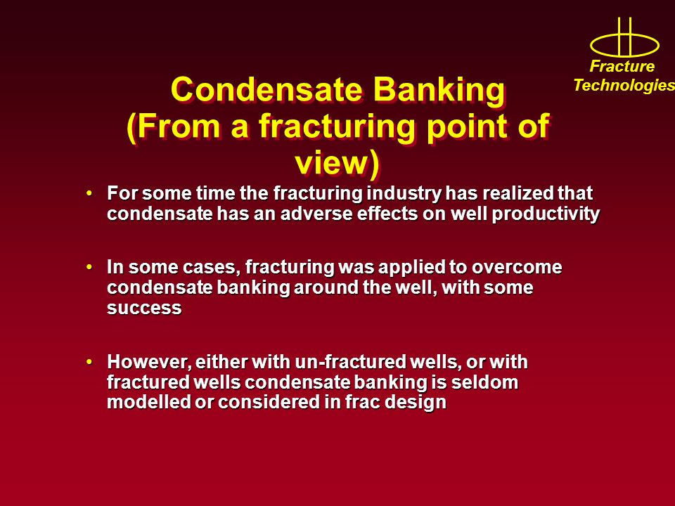 Fracture Technologies Condensate Banking (From a fracturing point of view) For some time the fracturing industry has realized that condensate has an adverse effects on well productivityFor some time the fracturing industry has realized that condensate has an adverse effects on well productivity In some cases, fracturing was applied to overcome condensate banking around the well, with some successIn some cases, fracturing was applied to overcome condensate banking around the well, with some success However, either with un-fractured wells, or with fractured wells condensate banking is seldom modelled or considered in frac designHowever, either with un-fractured wells, or with fractured wells condensate banking is seldom modelled or considered in frac design