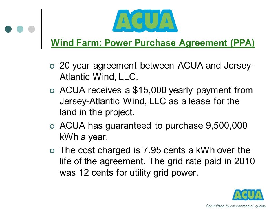 Wind Farm: Power Purchase Agreement (PPA) 20 year agreement between ACUA and Jersey- Atlantic Wind, LLC. ACUA receives a $15,000 yearly payment from J