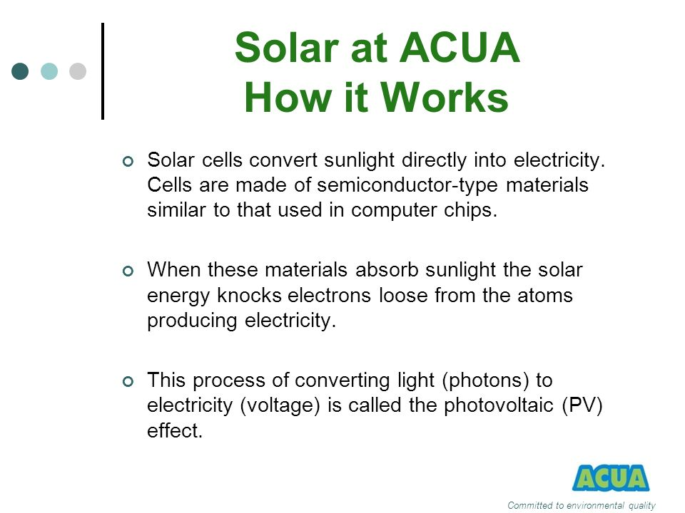 Solar at ACUA How it Works Solar cells convert sunlight directly into electricity. Cells are made of semiconductor-type materials similar to that used