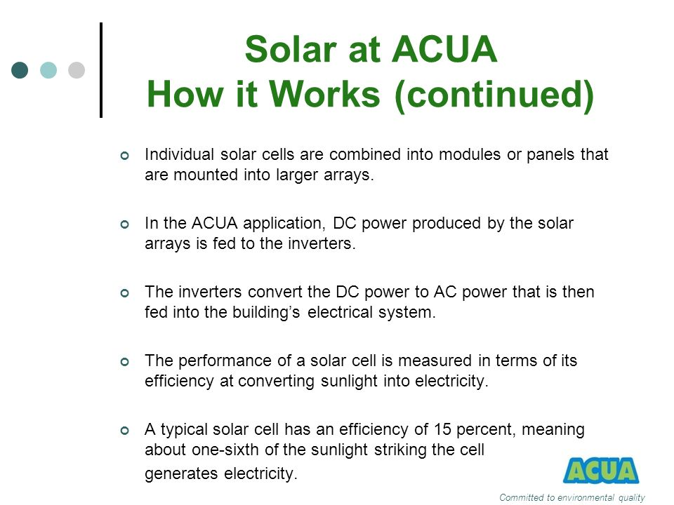 Solar at ACUA How it Works (continued) Individual solar cells are combined into modules or panels that are mounted into larger arrays. In the ACUA app