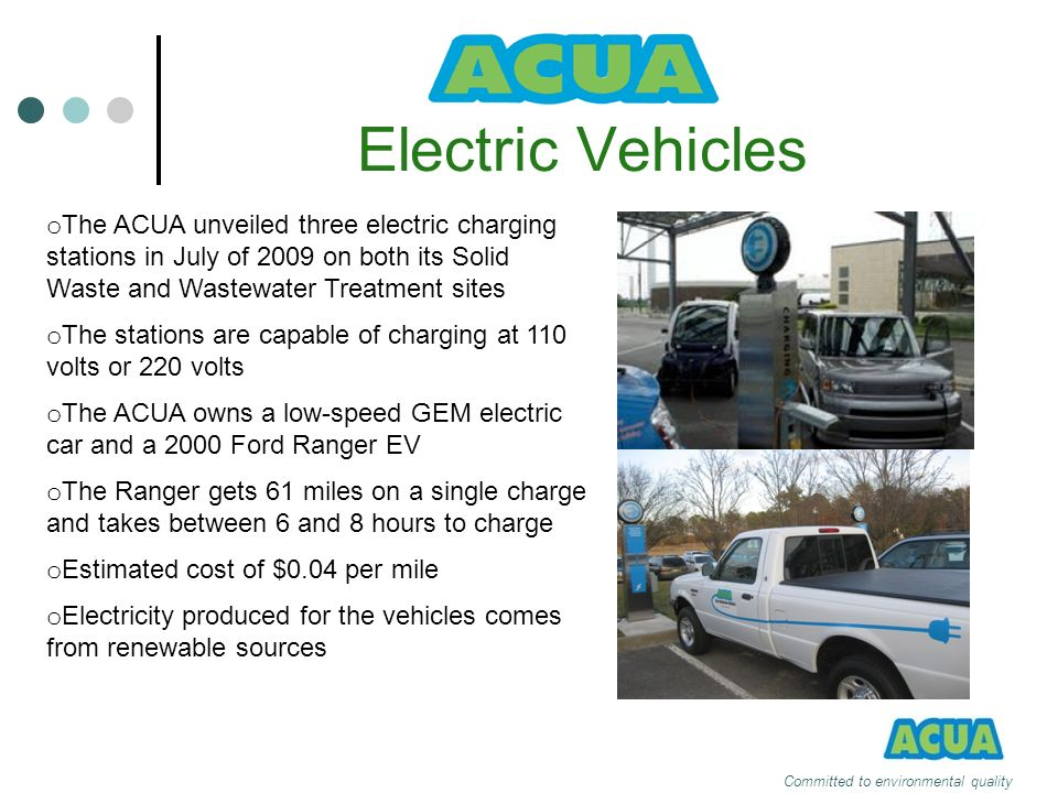 Electric Vehicles Committed to environmental quality o The ACUA unveiled three electric charging stations in July of 2009 on both its Solid Waste and