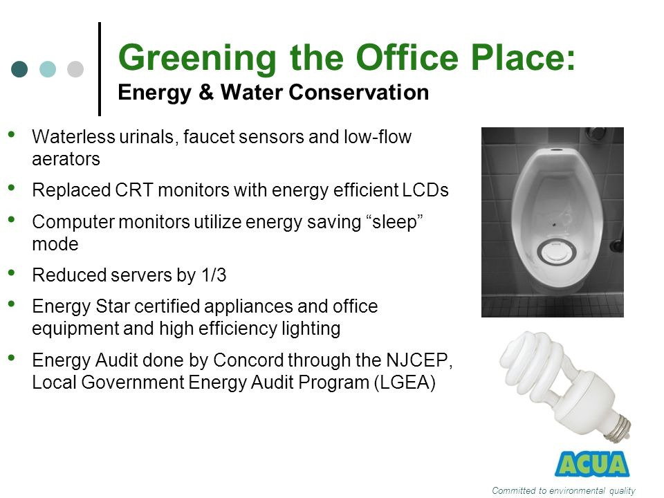 Greening the Office Place: Energy & Water Conservation Waterless urinals, faucet sensors and low-flow aerators Replaced CRT monitors with energy effic