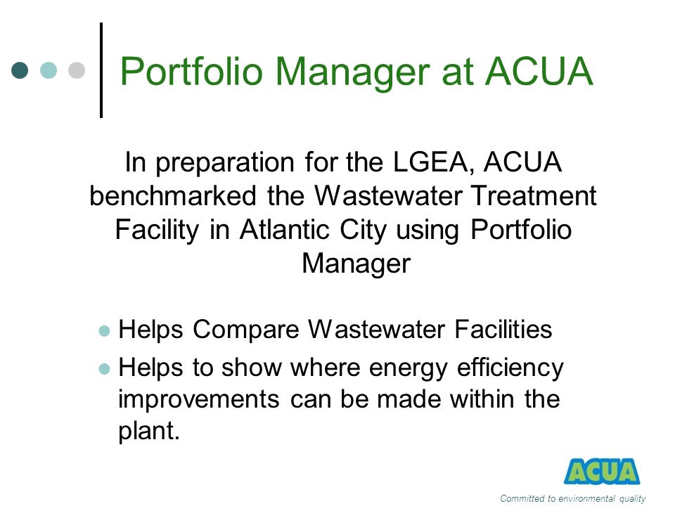 Portfolio Manager at ACUA In preparation for the LGEA, ACUA benchmarked the Wastewater Treatment Facility in Atlantic City using Portfolio Manager Hel
