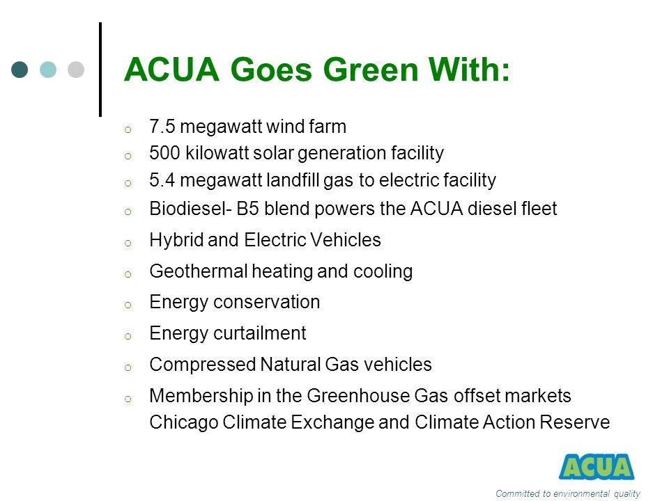 Committed to environmental quality ACUA Goes Green With: o 7.5 megawatt wind farm o 500 kilowatt solar generation facility o 5.4 megawatt landfill gas