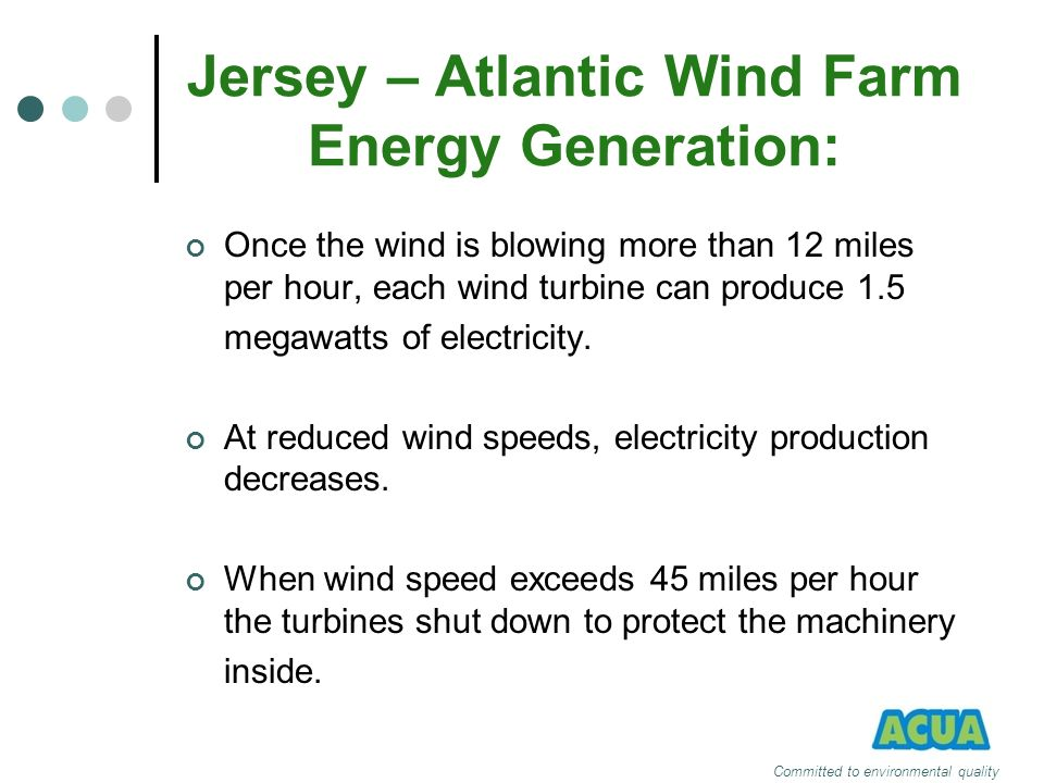 Jersey – Atlantic Wind Farm Energy Generation: Once the wind is blowing more than 12 miles per hour, each wind turbine can produce 1.5 megawatts of el