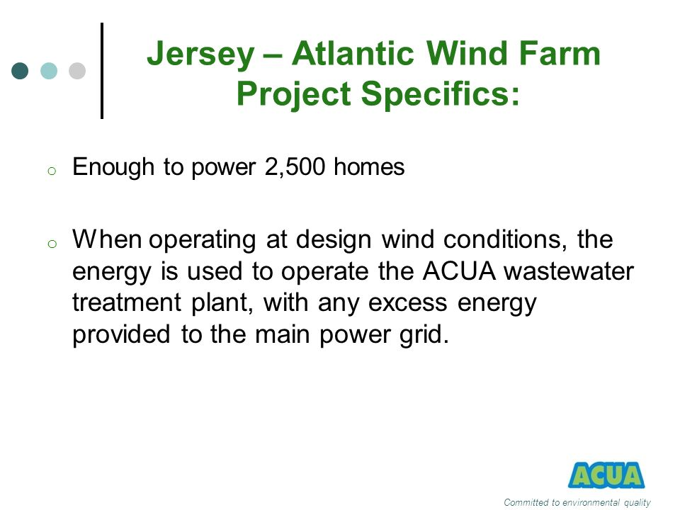 Jersey – Atlantic Wind Farm Project Specifics: o Enough to power 2,500 homes o When operating at design wind conditions, the energy is used to operate