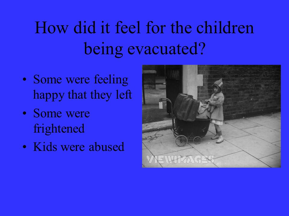 How did it feel for the children being evacuated? Some were feeling happy that they left Some were frightened Kids were abused
