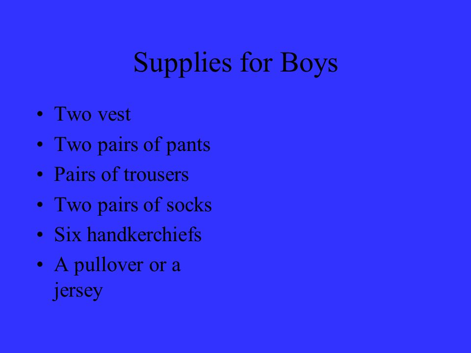 Supplies for Boys Two vest Two pairs of pants Pairs of trousers Two pairs of socks Six handkerchiefs A pullover or a jersey