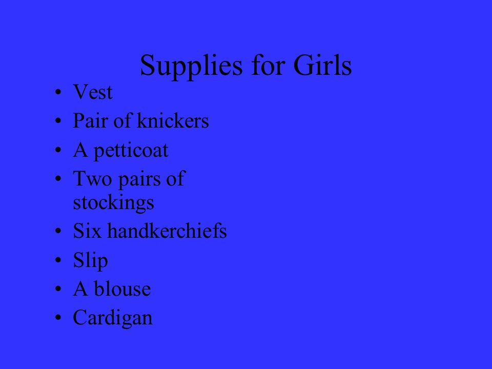 Supplies for Girls Vest Pair of knickers A petticoat Two pairs of stockings Six handkerchiefs Slip A blouse Cardigan