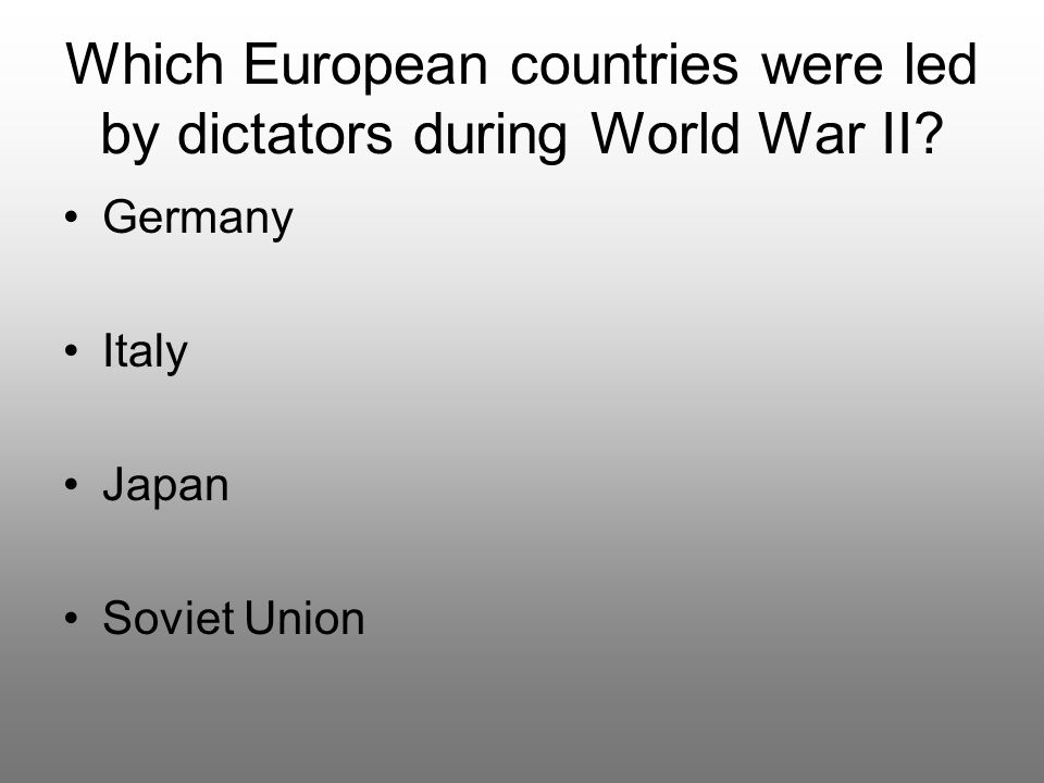 Which European countries were led by dictators during World War II? Germany Italy Japan Soviet Union