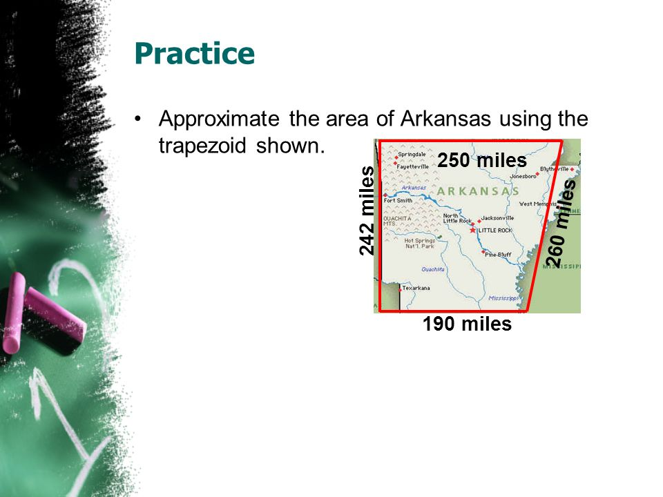 Practice Approximate the area of Arkansas using the trapezoid shown. 190 miles 250 miles 242 miles 260 miles