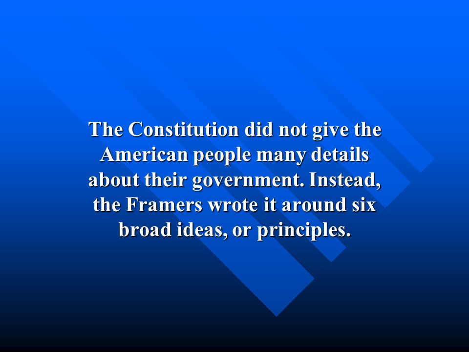 The Constitution did not give the American people many details about their government. Instead, the Framers wrote it around six broad ideas, or princi