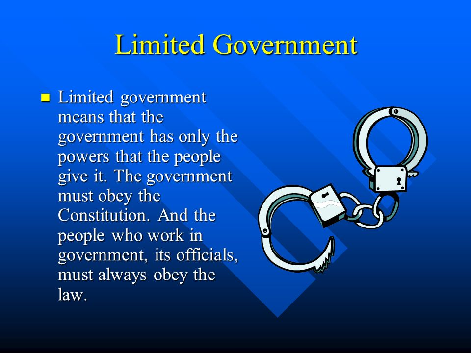 Limited Government Limited government means that the government has only the powers that the people give it. The government must obey the Constitution