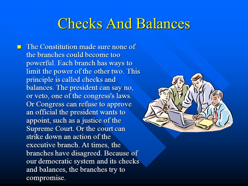 Checks And Balances The Constitution made sure none of the branches could become too powerful. Each branch has ways to limit the power of the other tw