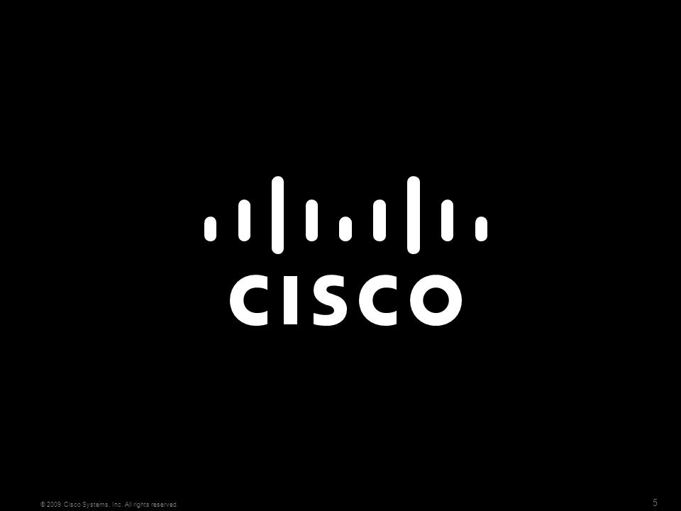 5 © 2009 Cisco Systems, Inc. All rights reserved.