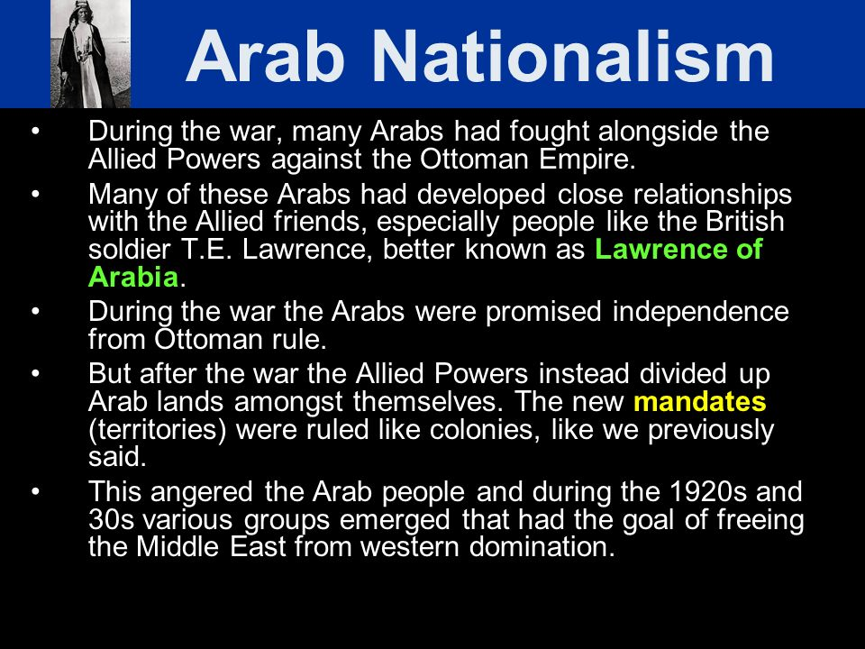 During the war, many Arabs had fought alongside the Allied Powers against the Ottoman Empire. Many of these Arabs had developed close relationships wi