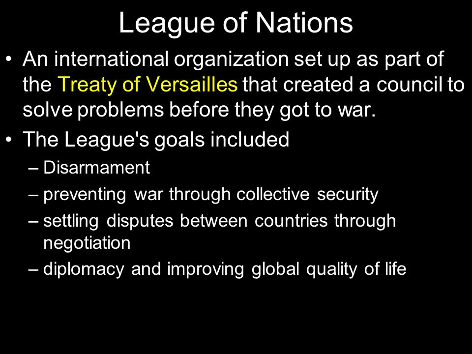 League of Nations An international organization set up as part of the Treaty of Versailles that created a council to solve problems before they got to