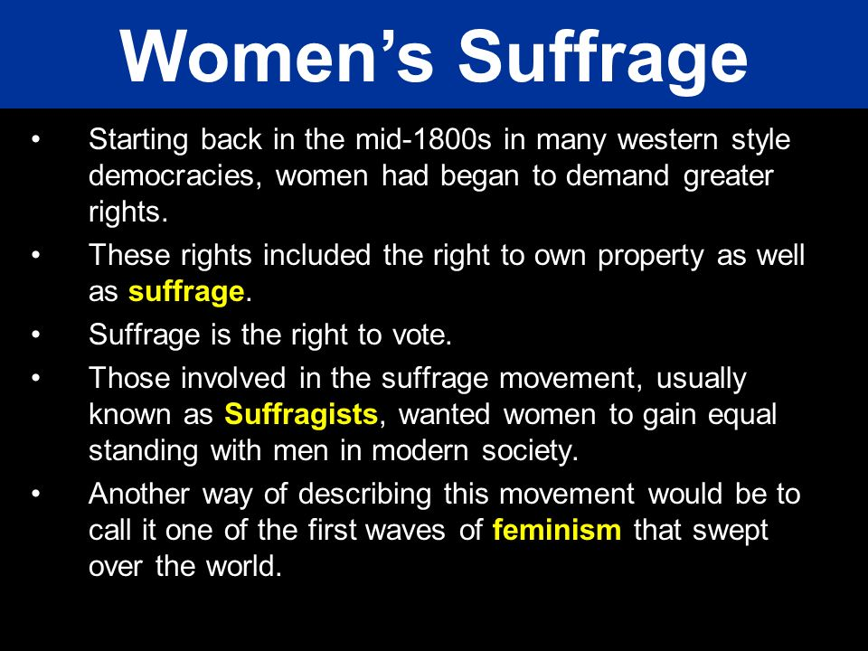Starting back in the mid-1800s in many western style democracies, women had began to demand greater rights. These rights included the right to own pro