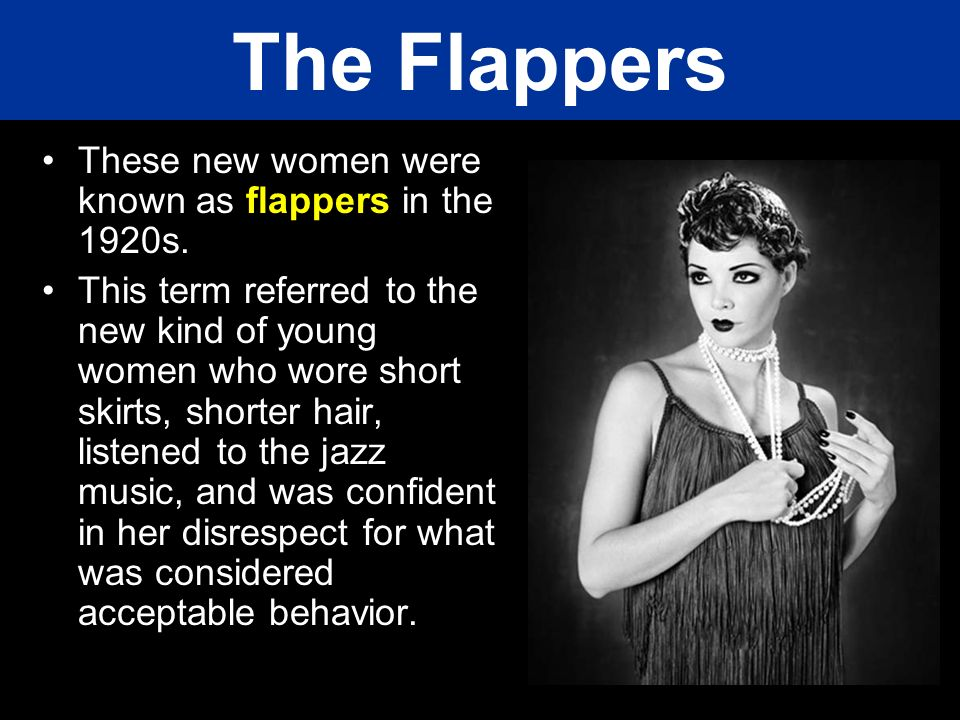 The Flappers These new women were known as flappers in the 1920s. This term referred to the new kind of young women who wore short skirts, shorter hai