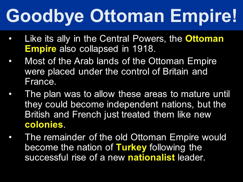 Like its ally in the Central Powers, the Ottoman Empire also collapsed in 1918. Most of the Arab lands of the Ottoman Empire were placed under the con