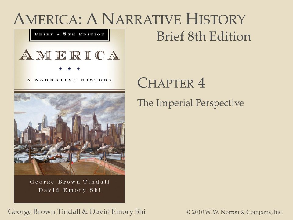 A MERICA : A N ARRATIVE H ISTORY Brief 8th Edition George Brown Tindall & David Emory Shi © 2010 W. W. Norton & Company, Inc. C HAPTER 4 The Imperial